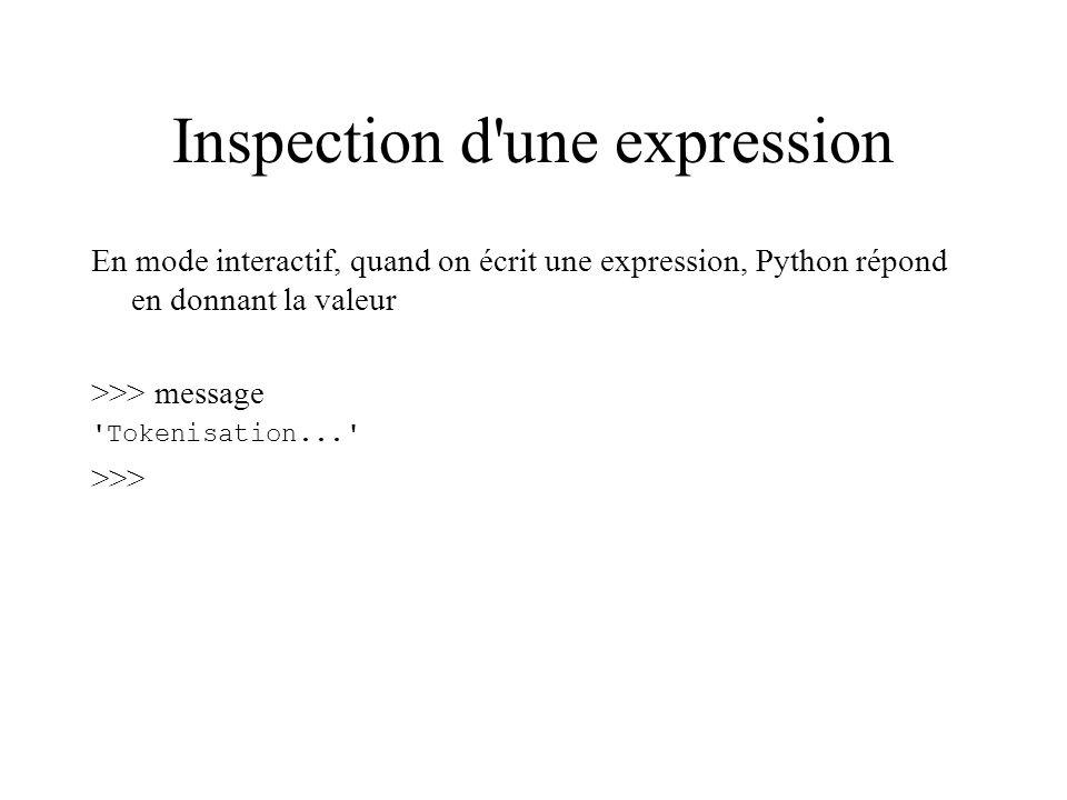 Inspection d'une expression En mode interactif, quand on écrit une expression, Python répond en donnant la valeur >>> message 'Tokenisation...' >>>