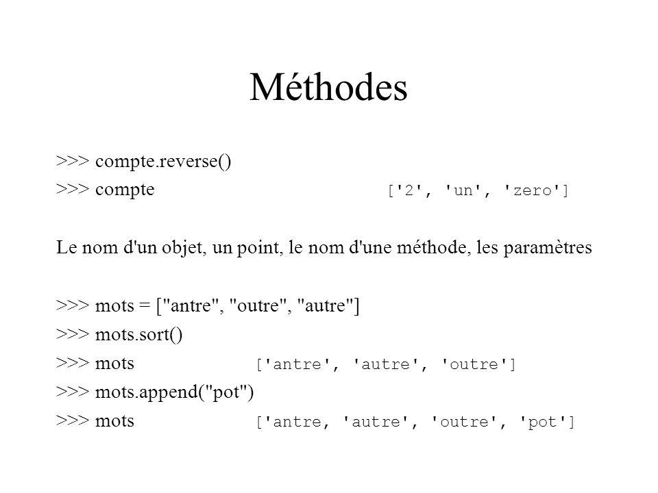 Méthodes >>> compte.reverse() >>> compte [ 2 , un , zero ] Le nom d un objet, un point, le nom d une méthode, les paramètres >>> mots = [ antre , outre , autre ] >>> mots.sort() >>> mots [ antre , autre , outre ] >>> mots.append( pot ) >>> mots [ antre, autre , outre , pot ]