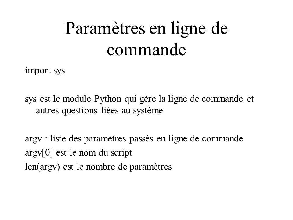 Paramètres en ligne de commande import sys sys est le module Python qui gère la ligne de commande et autres questions liées au système argv : liste des paramètres passés en ligne de commande argv[0] est le nom du script len(argv) est le nombre de paramètres