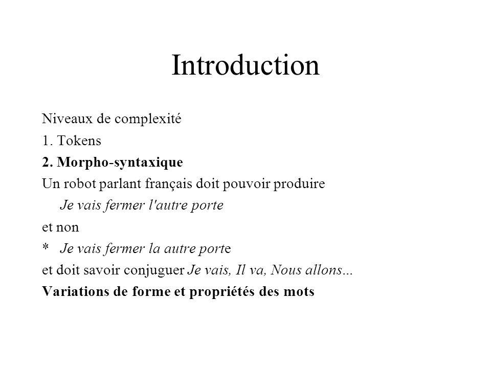 Introduction Niveaux de complexité 1. Tokens 2. Morpho-syntaxique Un robot parlant français doit pouvoir produire Je vais fermer l'autre porte et non