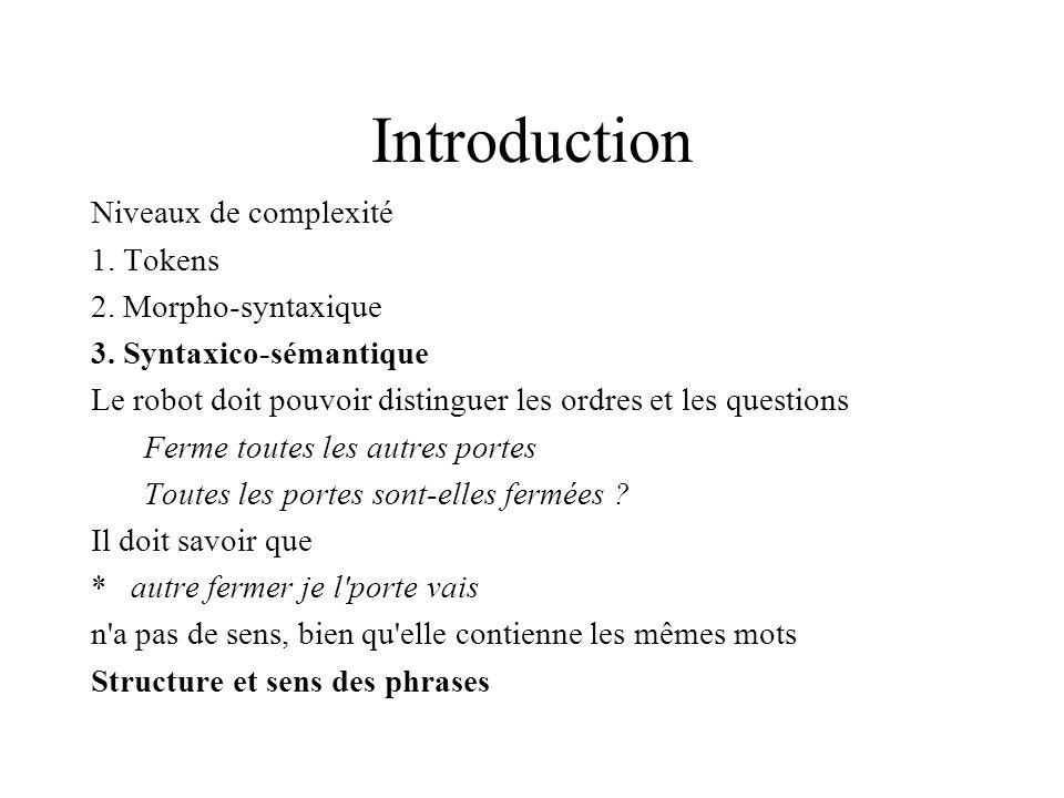 Introduction Niveaux de complexité 1. Tokens 2. Morpho-syntaxique 3. Syntaxico-sémantique Le robot doit pouvoir distinguer les ordres et les questions