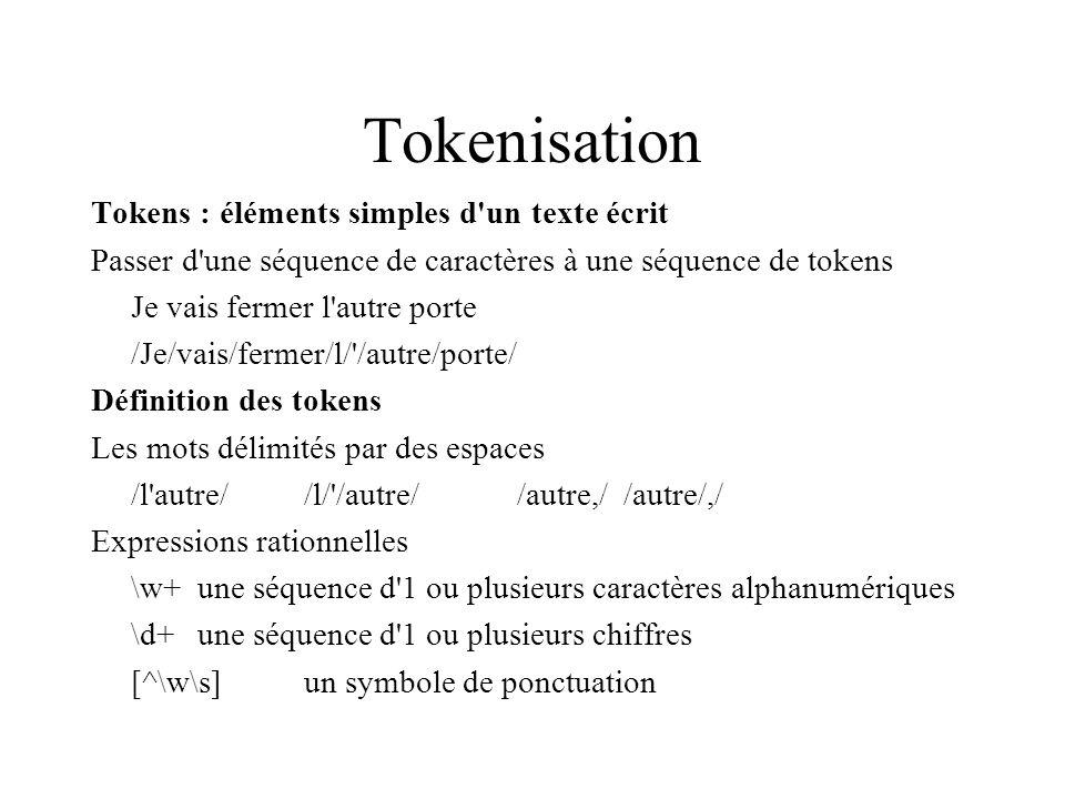 Tokenisation Tokens : éléments simples d un texte écrit Passer d une séquence de caractères à une séquence de tokens Je vais fermer l autre porte /Je/vais/fermer/l/ /autre/porte/ Définition des tokens Les mots délimités par des espaces /l autre//l/ /autre//autre,//autre/,/ Expressions rationnelles \w+une séquence d 1 ou plusieurs caractères alphanumériques \d+une séquence d 1 ou plusieurs chiffres [^\w\s]un symbole de ponctuation