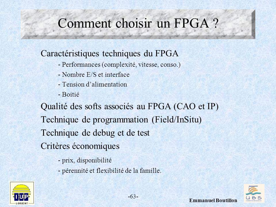 -63- Emmanuel Boutillon Comment choisir un FPGA ? Caractéristiques techniques du FPGA - Performances (complexité, vitesse, conso.) - Nombre E/S et int