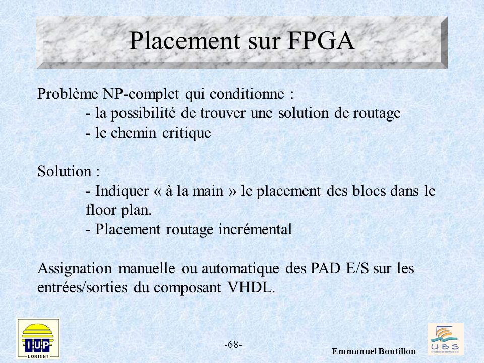 -68- Emmanuel Boutillon Placement sur FPGA Problème NP-complet qui conditionne : - la possibilité de trouver une solution de routage - le chemin critique Solution : - Indiquer « à la main » le placement des blocs dans le floor plan.