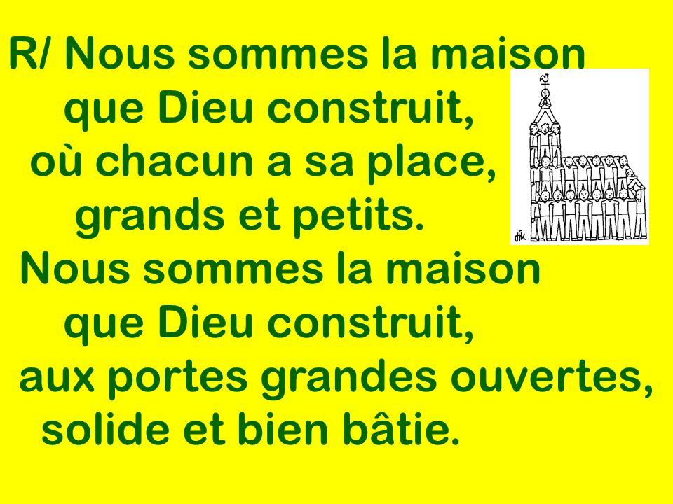 R/ Nous sommes la maison que Dieu construit, où chacun a sa place, grands et petits. Nous sommes la maison que Dieu construit, aux portes grandes ouve