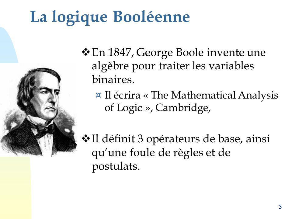 3 La logique Booléenne En 1847, George Boole invente une algèbre pour traiter les variables binaires. ¤ Il écrira « The Mathematical Analysis of Logic