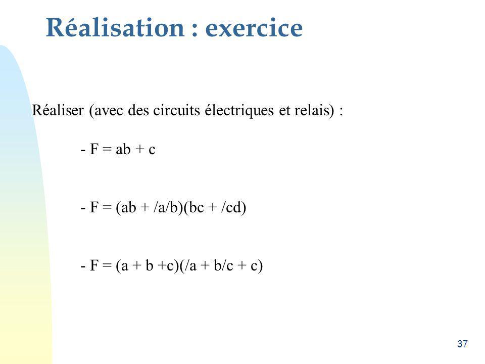 37 Réalisation : exercice Réaliser (avec des circuits électriques et relais) : - F = ab + c - F = (ab + /a/b)(bc + /cd) - F = (a + b +c)(/a + b/c + c)