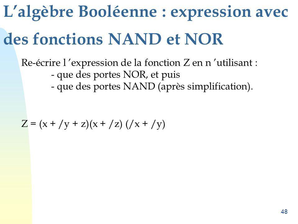 48 Lalgèbre Booléenne : expression avec des fonctions NAND et NOR Re-écrire l expression de la fonction Z en n utilisant : - que des portes NOR, et pu