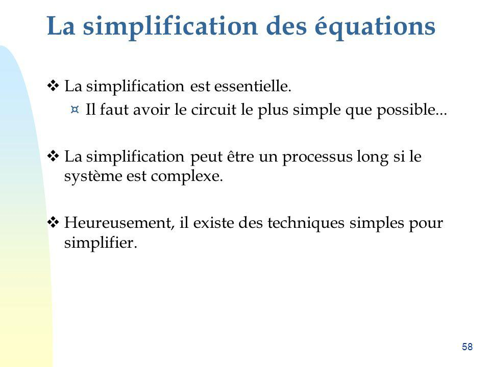 58 La simplification des équations La simplification est essentielle. ¤ Il faut avoir le circuit le plus simple que possible... La simplification peut