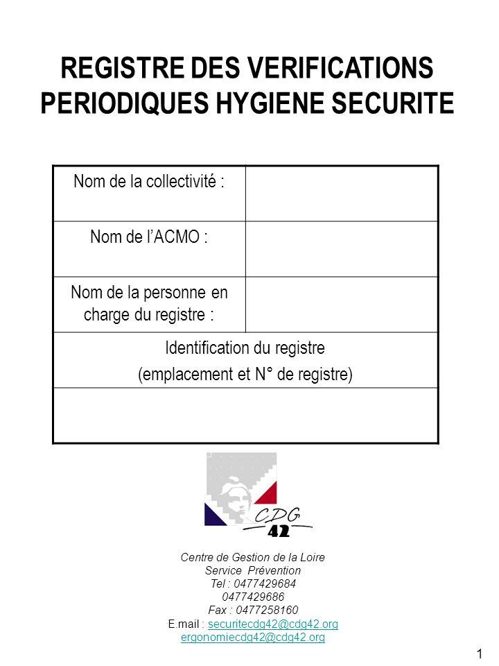 1 REGISTRE DES VERIFICATIONS PERIODIQUES HYGIENE SECURITE Nom de la collectivité : Nom de lACMO : Nom de la personne en charge du registre : Identification du registre (emplacement et N° de registre) Centre de Gestion de la Loire Service Prévention Tel : 0477429684 0477429686 Fax : 0477258160 E.mail : securitecdg42@cdg42.orgsecuritecdg42@cdg42.org ergonomiecdg42@cdg42.org