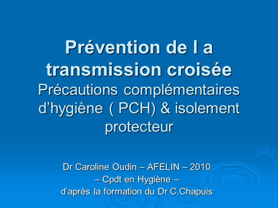 Prévention de l a transmission croisée Précautions complémentaires dhygiène ( PCH) & isolement protecteur Dr Caroline Oudin – AFELIN – 2010 – Cpdt en Hygiène – daprès la formation du Dr C.Chapuis