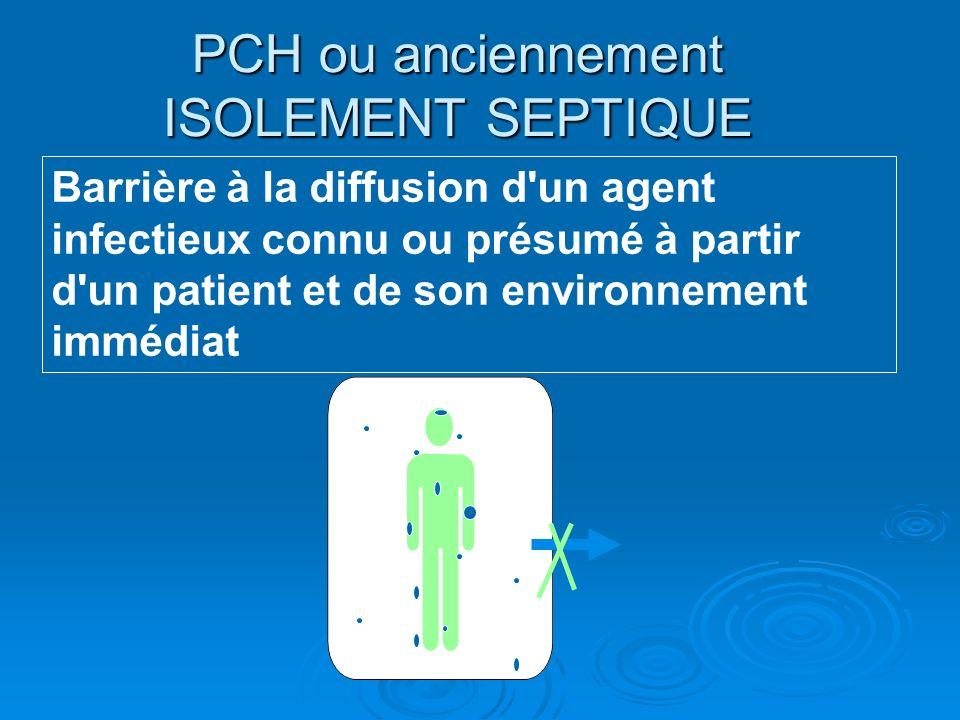 PCH ou anciennement ISOLEMENT SEPTIQUE Barrière à la diffusion d un agent infectieux connu ou présumé à partir d un patient et de son environnement immédiat