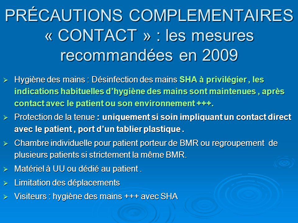 PRÉCAUTIONS COMPLEMENTAIRES « CONTACT » : les mesures recommandées en 2009 Hygiène des mains : Désinfection des mains SHA à privilégier, les indications habituelles dhygiène des mains sont maintenues, après contact avec le patient ou son environnement +++.