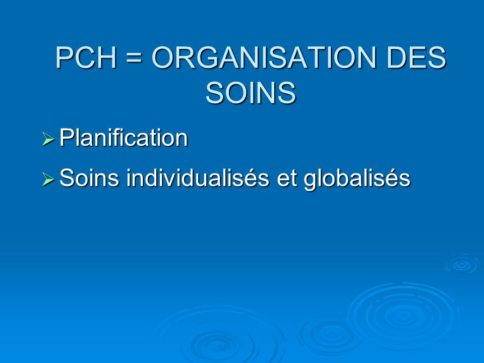 PCH = ORGANISATION DES SOINS Planification Planification Soins individualisés et globalisés Soins individualisés et globalisés