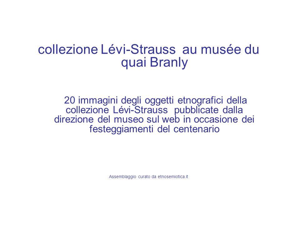 collezione Lévi-Strauss au musée du quai Branly 20 immagini degli oggetti etnografici della collezione Lévi-Strauss pubblicate dalla direzione del mus