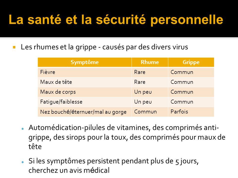 Les rhumes et la grippe - causés par des divers virus Automédication-pilules de vitamines, des comprimés anti- grippe, des sirops pour la toux, des comprimés pour maux de tête Si les symptômes persistent pendant plus de 5 jours, cherchez un avis m é dical SymptômeRhumeGrippe FièvreRareCommun Maux de têteRareCommun Maux de corpsUn peuCommun Fatigue/faiblesseUn peuCommun Nez bouch é / é ternuer/mal au gorgeCommunParfois La santé et la sécurité personnelle