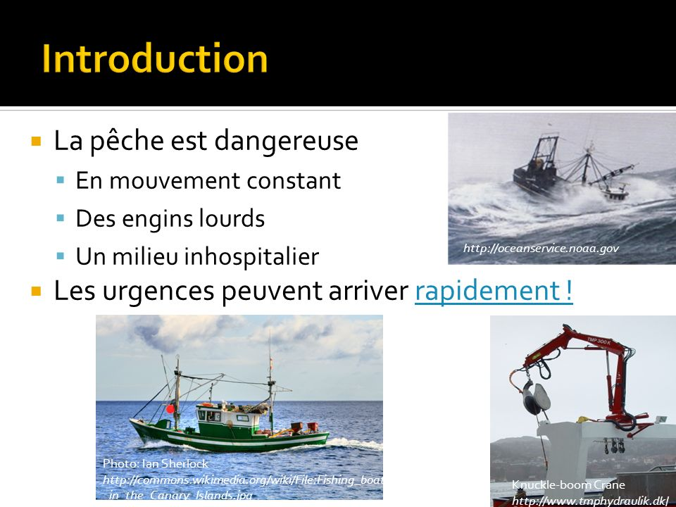 La pêche est dangereuse En mouvement constant Des engins lourds Un milieu inhospitalier Les urgences peuvent arriver rapidement !rapidement ! http://o