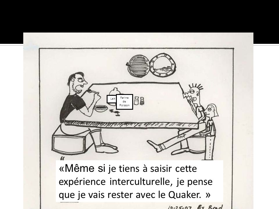 «Même si je tiens à saisir cette expérience interculturelle, je pense que je vais rester avec le Quaker. » Lait Farine de Poisson