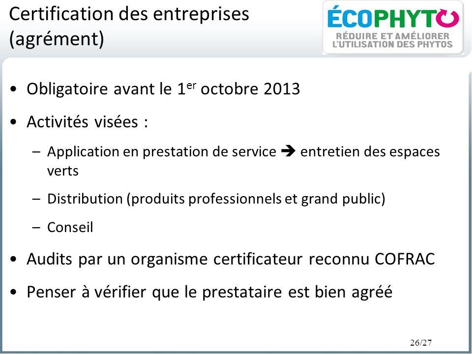 26/27 Certification des entreprises (agrément) Obligatoire avant le 1 er octobre 2013 Activités visées : –Application en prestation de service entreti