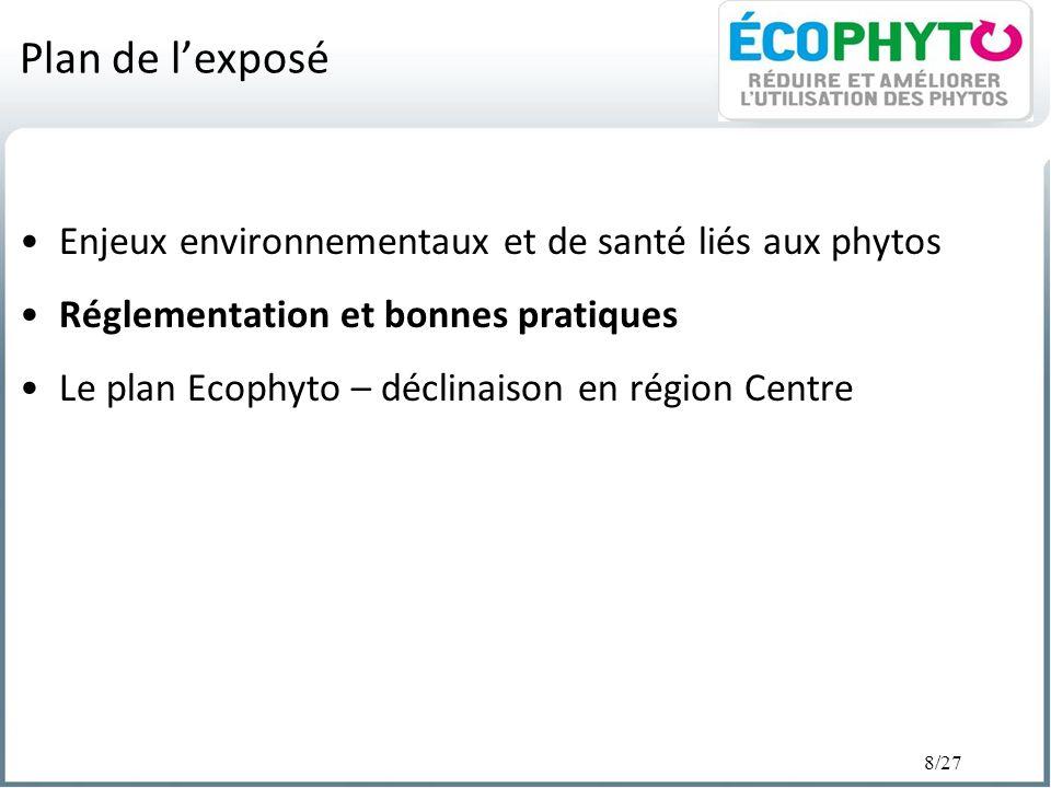 8/27 Plan de lexposé Enjeux environnementaux et de santé liés aux phytos Réglementation et bonnes pratiques Le plan Ecophyto – déclinaison en région C
