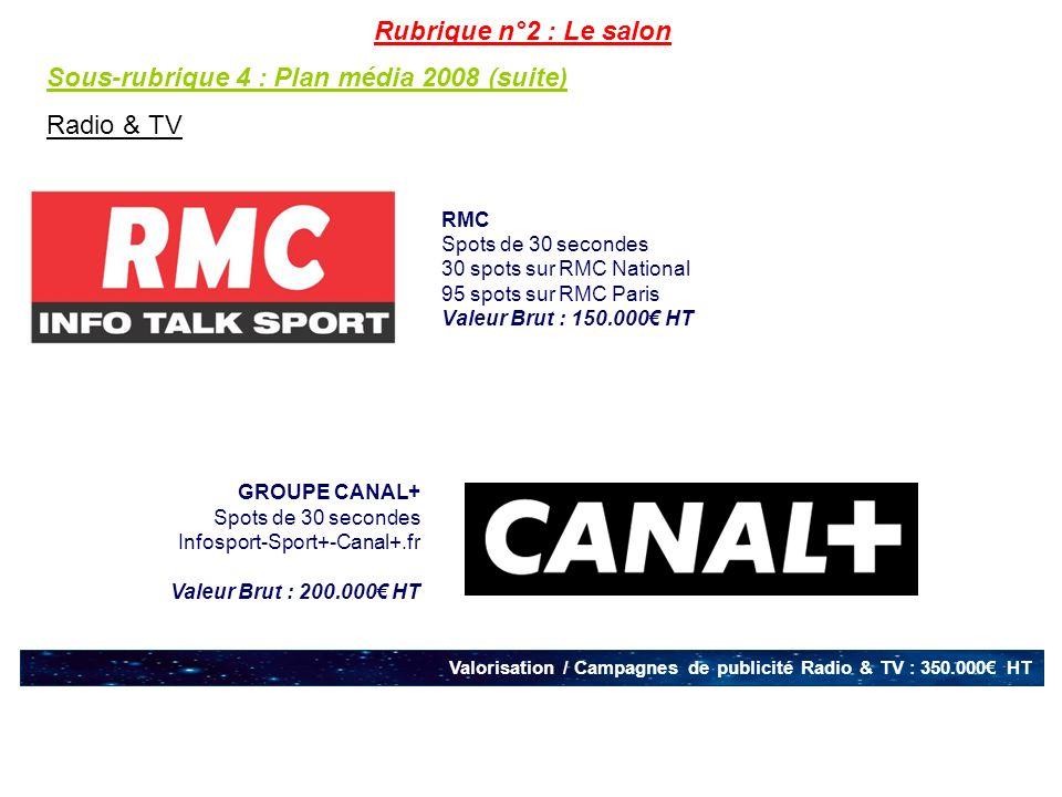 RMC Spots de 30 secondes 30 spots sur RMC National 95 spots sur RMC Paris Valeur Brut : 150.000 HT Valorisation / Campagnes de publicité Radio & TV : 350.000 HT GROUPE CANAL+ Spots de 30 secondes Infosport-Sport+-Canal+.fr Valeur Brut : 200.000 HT Rubrique n°2 : Le salon Sous-rubrique 4 : Plan média 2008 (suite) Radio & TV