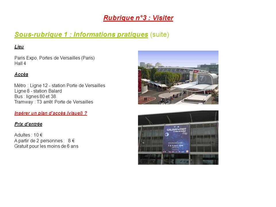 Rubrique n°3 : Visiter Sous-rubrique 1 : Informations pratiques (suite) Lieu Paris Expo, Portes de Versailles (Paris) Hall 4 Accès Métro : Ligne 12 - station Porte de Versailles Ligne 8 - station Balard Bus : lignes 80 et 38 Tramway : T3 arrêt Porte de Versailles Insérer un plan daccès (visuel) .