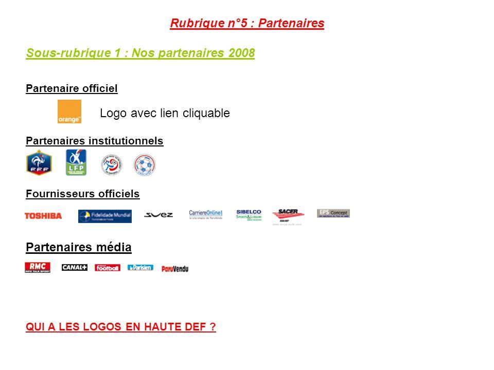 Rubrique n°5 : Partenaires Sous-rubrique 1 : Nos partenaires 2008 Partenaire officiel Partenaires institutionnels Fournisseurs officiels Partenaires média QUI A LES LOGOS EN HAUTE DEF .