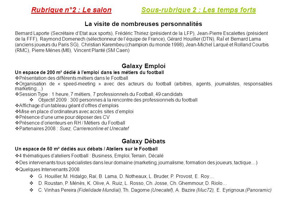 Rubrique n°2 : Le salon Sous-rubrique 2 : Les temps forts La visite de nombreuses personnalités Bernard Laporte (Secrétaire dEtat aux sports), Frédéric Thiriez (président de la LFP), Jean-Pierre Escalettes (président de la FFF), Raymond Domenech (sélectionneur de léquipe de France), Gérard Houiller (DTN), RaÏ et Bernard Lama (anciens joueurs du Paris SG), Christian Karembeu (champion du monde 1998), Jean-Michel Larqué et Rolland Courbis (RMC), Pierre Ménes (M6), Vincent Planté (SM Caen) Galaxy Emploi Un espace de 200 m² dédié à lemploi dans les métiers du football Présentation des différents métiers dans le Football Organisation de « speed-meeting » avec des acteurs du football (arbitres, agents, journalistes, responsables marketing…) Session Type : 1 heure, 7 métiers, 7 professionnels du Football, 49 candidats Objectif 2009 : 300 personnes à la rencontre des professionnels du football Affichage dun tableau géant doffres demplois Mise en place dordinateurs avec accès sites demploi Présence dune urne pour déposer des CV Présence dorienteurs en RH / Métiers du Football Partenaires 2008 : Suez, Carriereonline et Unecatef Galaxy Débats Un espace de 50 m² dédiés aux débats / Ateliers sur le Football 4 thématiques dateliers Football : Business, Emploi, Terrain, Décalé Des intervenants tous spécialistes dans leur domaine (marketing, journalisme, formation des joueurs, tactique…) Quelques Intervenants 2008 G.