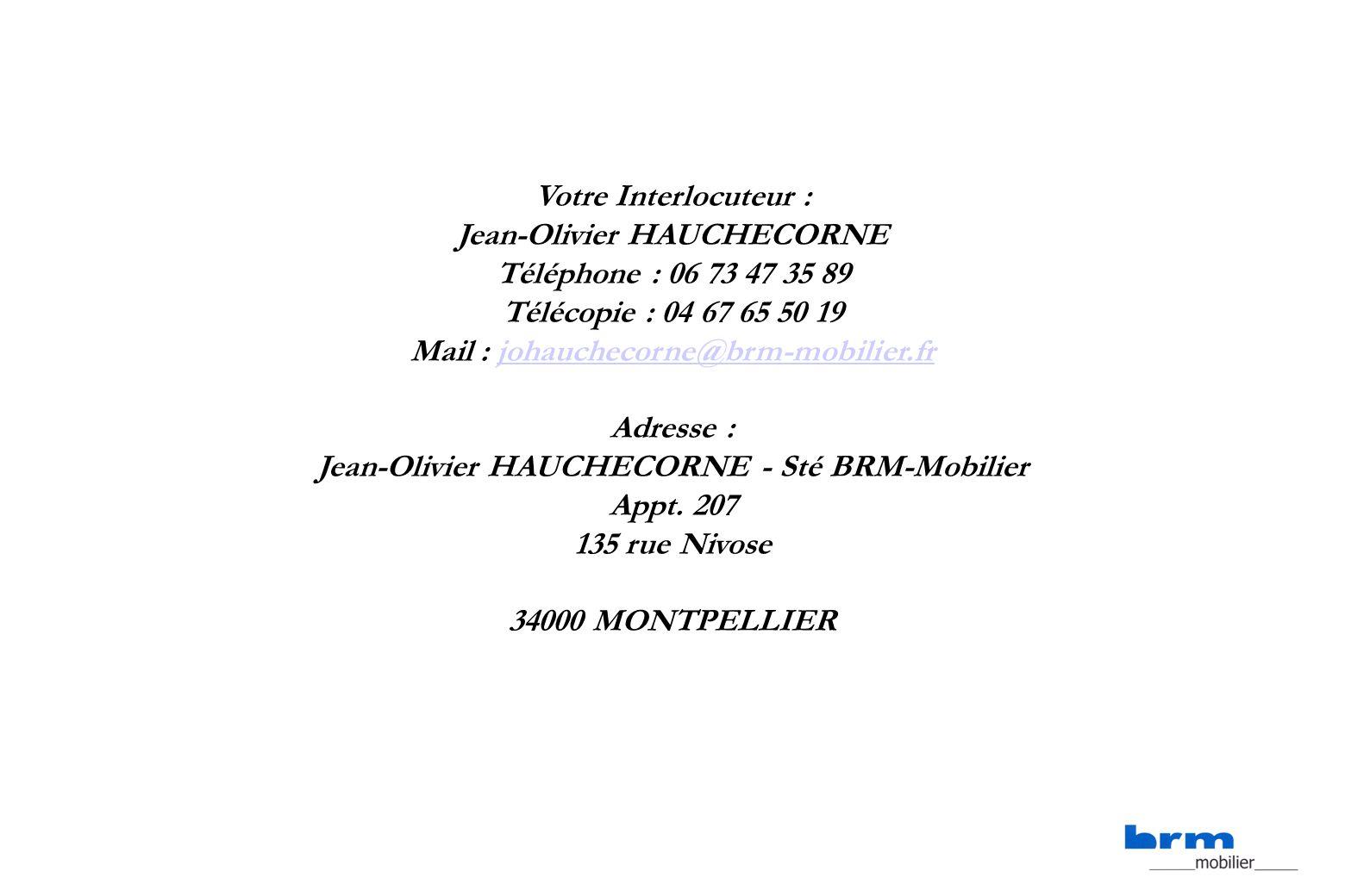 Votre Interlocuteur : Jean-Olivier HAUCHECORNE Téléphone : 06 73 47 35 89 Télécopie : 04 67 65 50 19 Mail : johauchecorne@brm-mobilier.frjohauchecorne