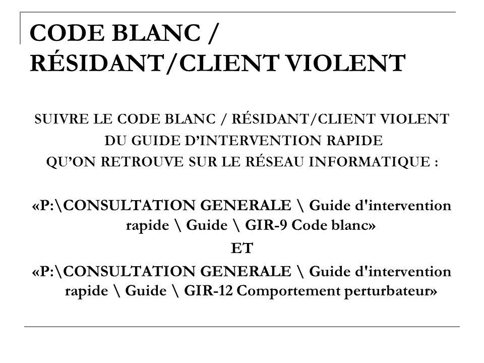 CODE BLANC / RÉSIDANT/CLIENT VIOLENT SUIVRE LE CODE BLANC / RÉSIDANT/CLIENT VIOLENT DU GUIDE DINTERVENTION RAPIDE QUON RETROUVE SUR LE RÉSEAU INFORMAT