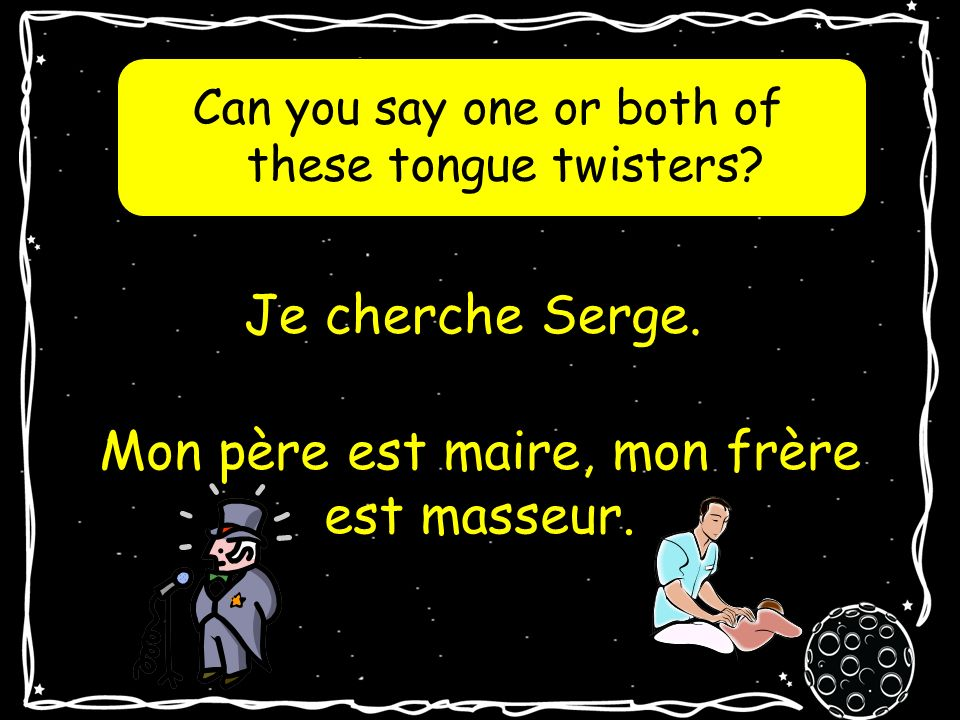 Can you say one or both of these tongue twisters.Je cherche Serge.