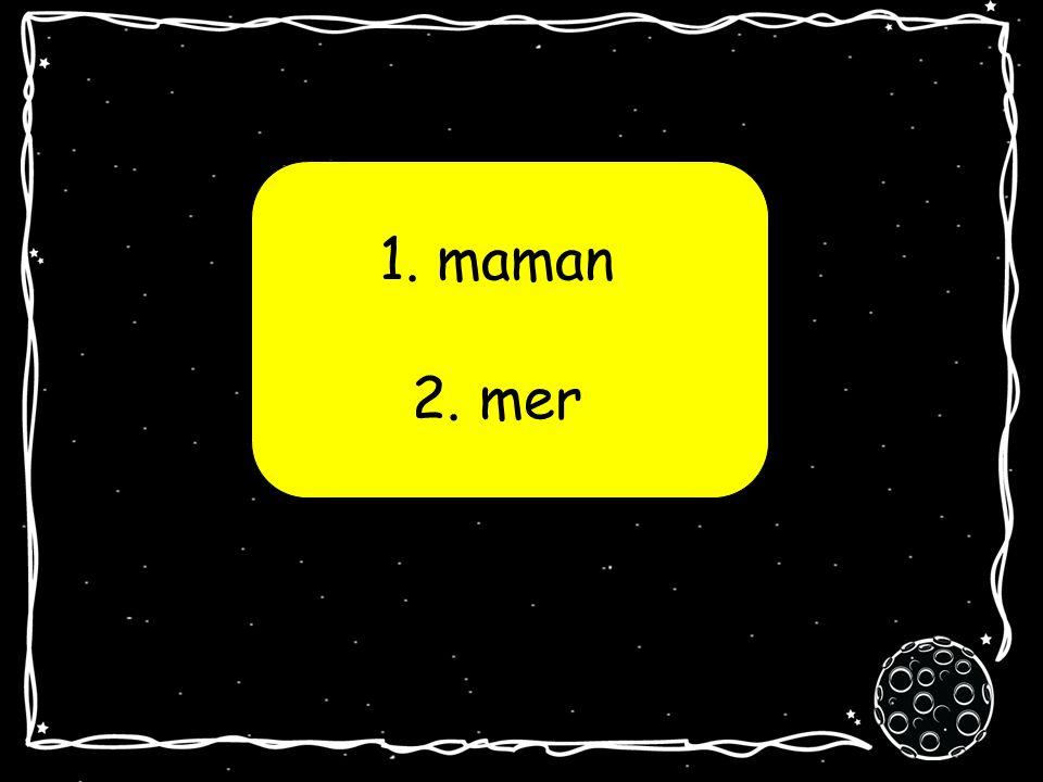 1. maman 2. mer