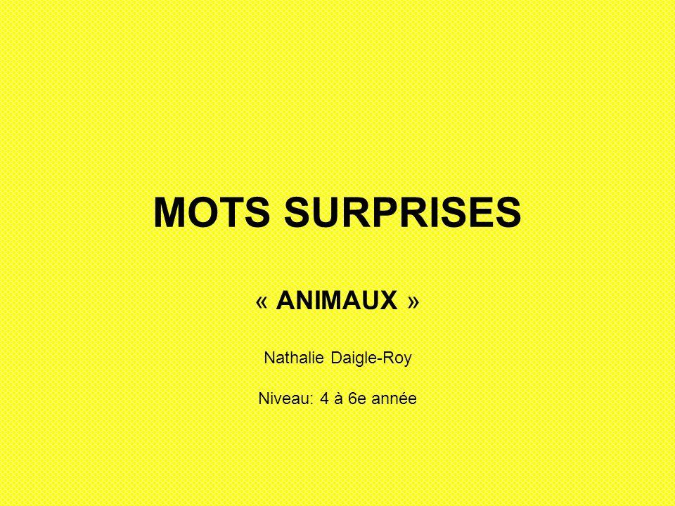 MOTS SURPRISES « ANIMAUX » Nathalie Daigle-Roy Niveau: 4 à 6e année