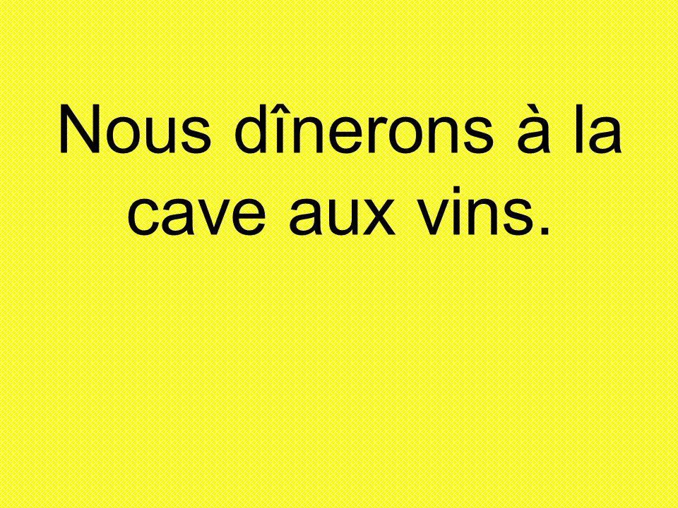 Nous dînerons à la cave aux vins.