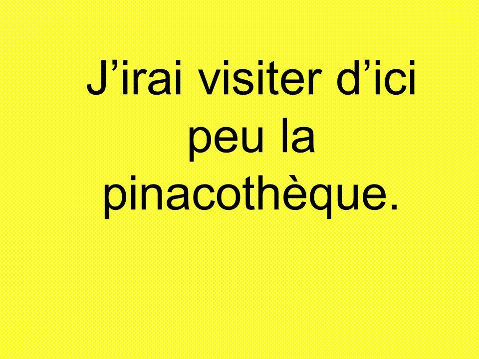Jirai visiter dici peu la pinacothèque.
