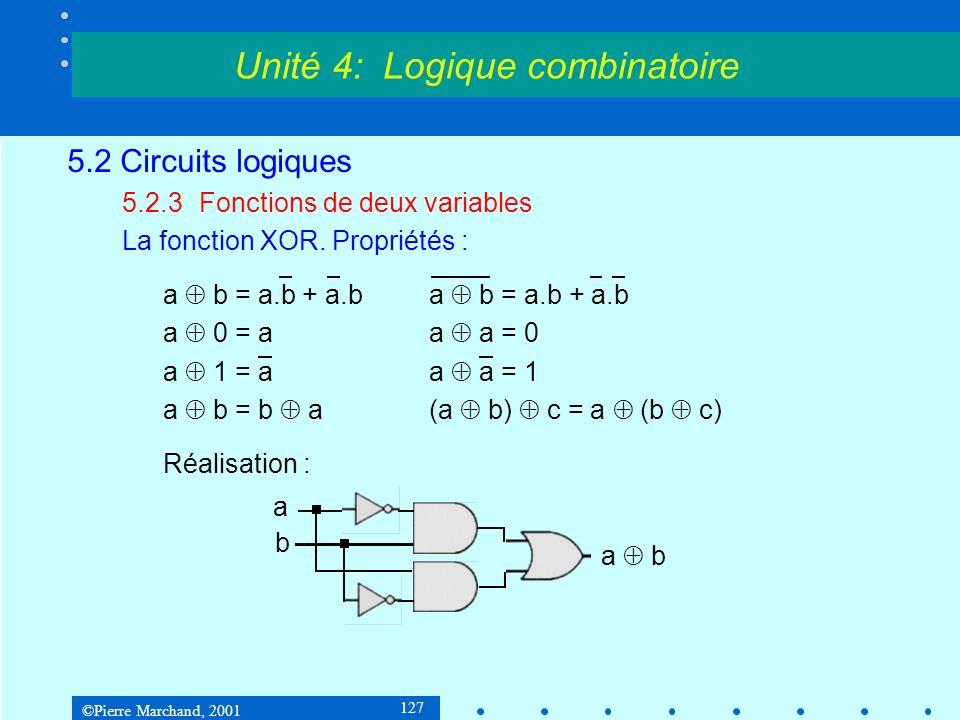 ©Pierre Marchand, 2001 127 5.2 Circuits logiques 5.2.3Fonctions de deux variables La fonction XOR. Propriétés : a b = a.b + a.b a 0 = a a a = 0 a 1 =