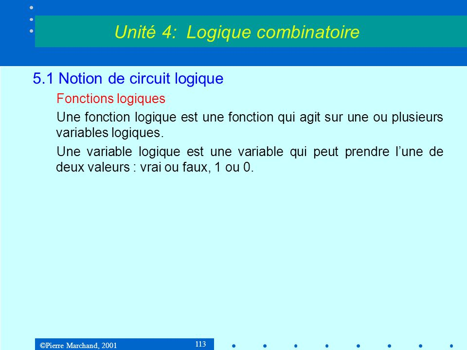 ©Pierre Marchand, 2001 124 5.2 Circuits logiques 5.2.3 Fonctions de deux variables On peut généraliser les fonctions logiques à trois variables ou davantage : Unité 4: Logique combinatoire abca+b+c 0000 0011 0101 0111 1001 1011 1101 1111 abca.b.c 0000 0010 0100 0110 1000 1010 1100 1111