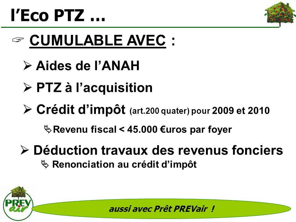 aussi avec Prêt PREVair ! lEco PTZ … CUMULABLE AVEC : Aides de lANAH PTZ à lacquisition Crédit dimpôt (art.200 quater) pour 2009 et 2010 Revenu fiscal