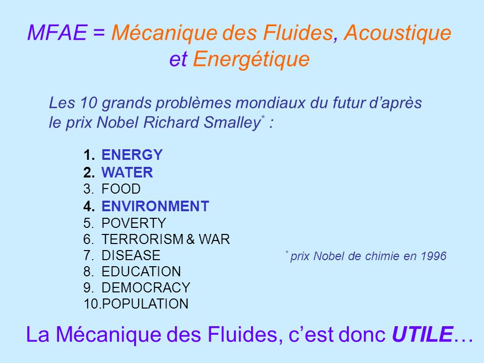 MFAE = Mécanique des Fluides, Acoustique et Energétique La Mécanique des Fluides, cest donc UTILE… 1.ENERGY 2.WATER 3.FOOD 4.ENVIRONMENT 5.POVERTY 6.TERRORISM & WAR 7.DISEASE 8.EDUCATION 9.DEMOCRACY 10.POPULATION Les 10 grands problèmes mondiaux du futur daprès le prix Nobel Richard Smalley * : * prix Nobel de chimie en 1996