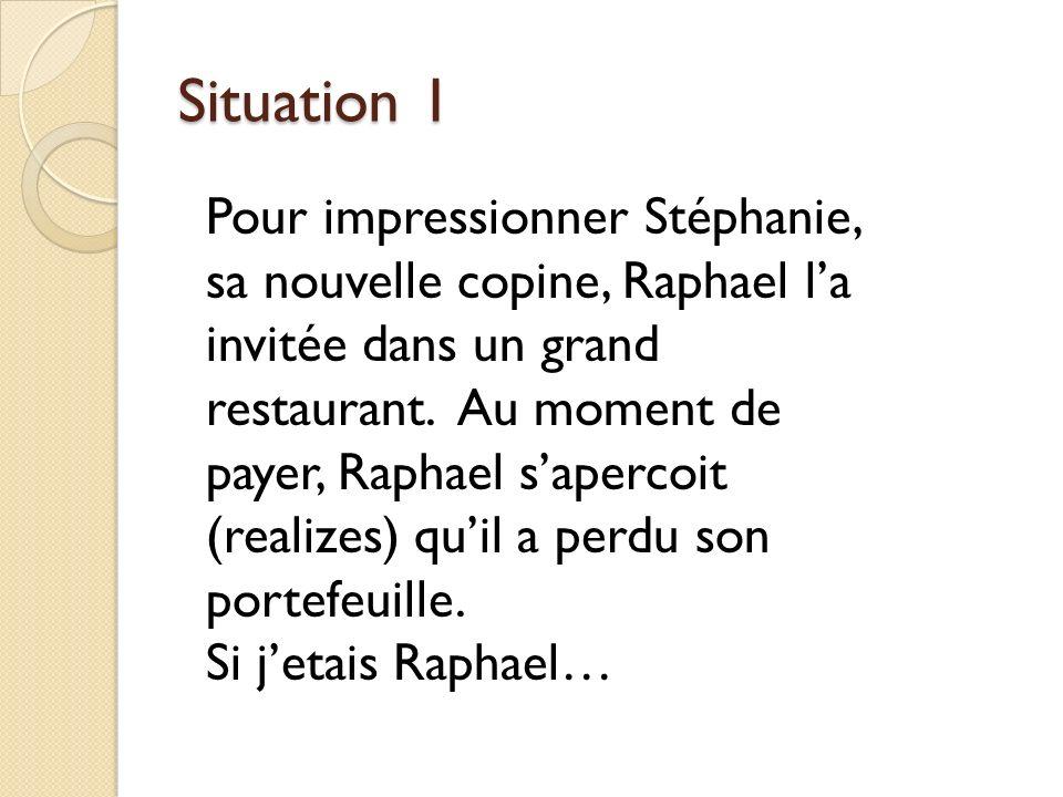 Situation 1 Pour impressionner Stéphanie, sa nouvelle copine, Raphael la invitée dans un grand restaurant.