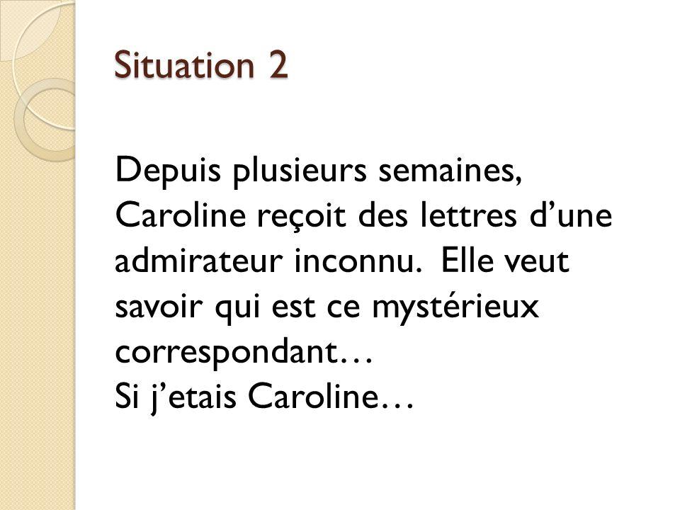 Situation 2 Depuis plusieurs semaines, Caroline reçoit des lettres dune admirateur inconnu.
