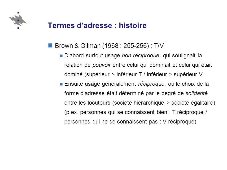 Termes dadresse : histoire Brown & Gilman (1968 : 255-256) : T/V Dabord surtout usage non-réciproque, qui soulignait la relation de pouvoir entre celui qui dominait et celui qui était dominé (supérieur > inférieur T / inférieur > supérieur V Ensuite usage généralement réciproque, où le choix de la forme dadresse était déterminé par le degré de solidarité entre les locuteurs (société hiérarchique > société égalitaire) (p.ex.