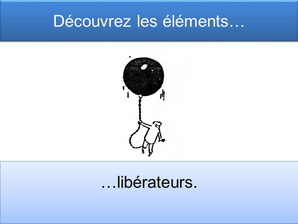 Découvrez les éléments… …libérateurs.