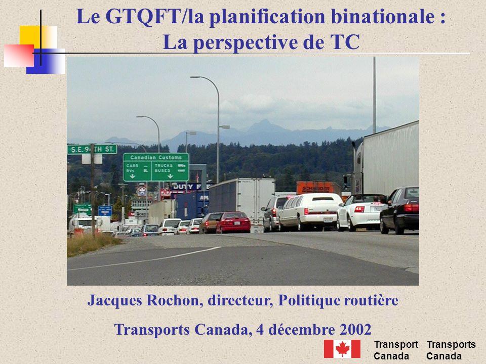 Transport Canada Transports Canada Le GTQFT/la planification binationale : La perspective de TC Jacques Rochon, directeur, Politique routière Transpor
