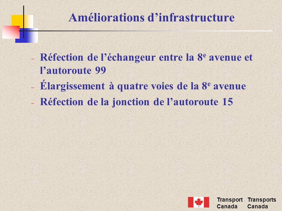 Transport Canada Transports Canada – Réfection de léchangeur entre la 8 e avenue et lautoroute 99 – Élargissement à quatre voies de la 8 e avenue – Réfection de la jonction de lautoroute 15 Améliorations dinfrastructure