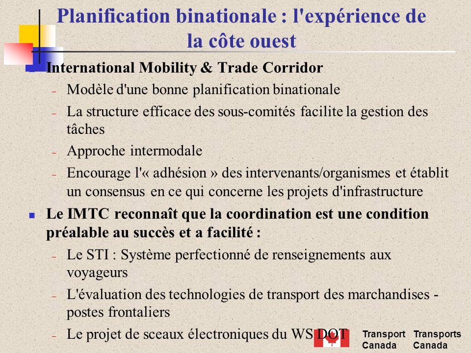 Transport Canada Transports Canada Planification binationale : l expérience de la côte ouest International Mobility & Trade Corridor – Modèle d une bonne planification binationale – La structure efficace des sous-comités facilite la gestion des tâches – Approche intermodale – Encourage l « adhésion » des intervenants/organismes et établit un consensus en ce qui concerne les projets d infrastructure Le IMTC reconnaît que la coordination est une condition préalable au succès et a facilité : – Le STI : Système perfectionné de renseignements aux voyageurs – L évaluation des technologies de transport des marchandises - postes frontaliers – Le projet de sceaux électroniques du WS DOT