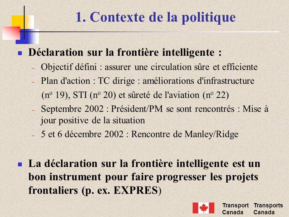 Transport Canada Transports Canada 1. Contexte de la politique Déclaration sur la frontière intelligente : – Objectif défini : assurer une circulation