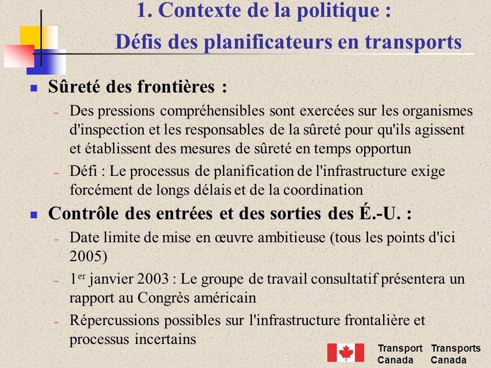 Transport Canada Transports Canada 1. Contexte de la politique : Défis des planificateurs en transports Sûreté des frontières : – Des pressions compré