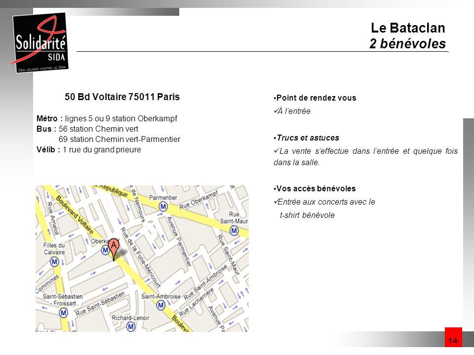 14 Le Bataclan 2 bénévoles 50 Bd Voltaire 75011 Paris Métro : lignes 5 ou 9 station Oberkampf Bus : 56 station Chemin vert 69 station Chemin vert-Parm
