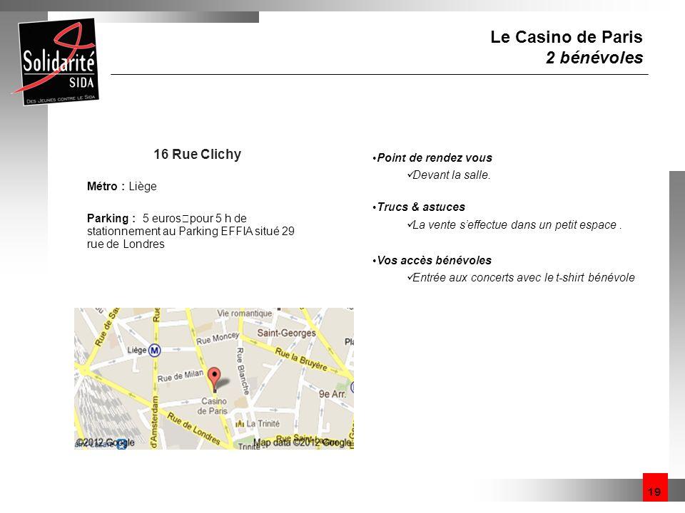 19 Le Casino de Paris 2 bénévoles 16 Rue Clichy Métro : Liège Parking : 5 euros pour 5 h de stationnement au Parking EFFIA situé 29 rue de Londres Poi